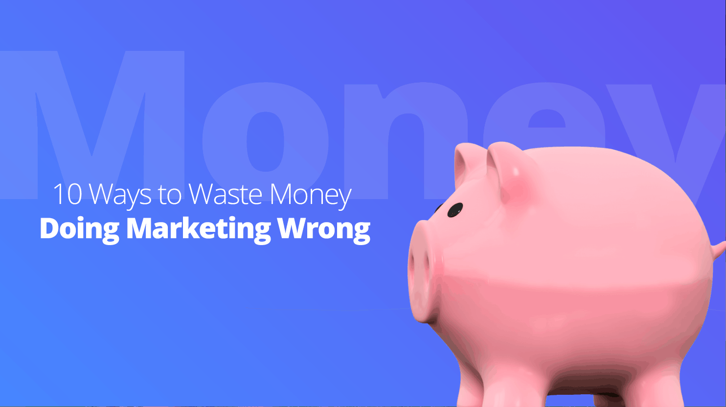 10 Ways to Waste Money Doing Marketing Wrong