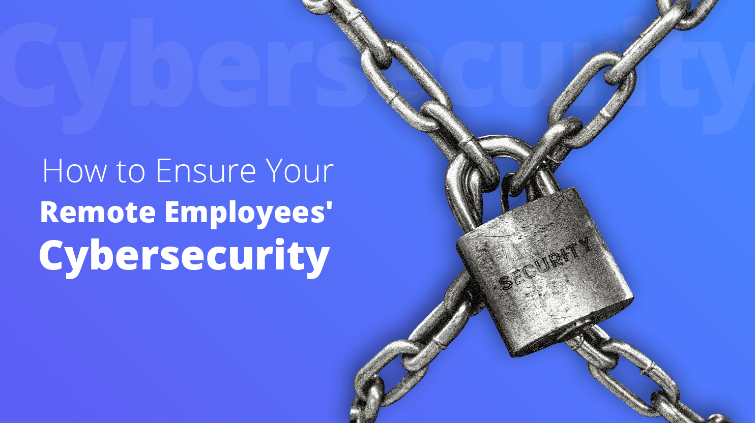 How to Ensure Your Remote Employees' Cybersecurity