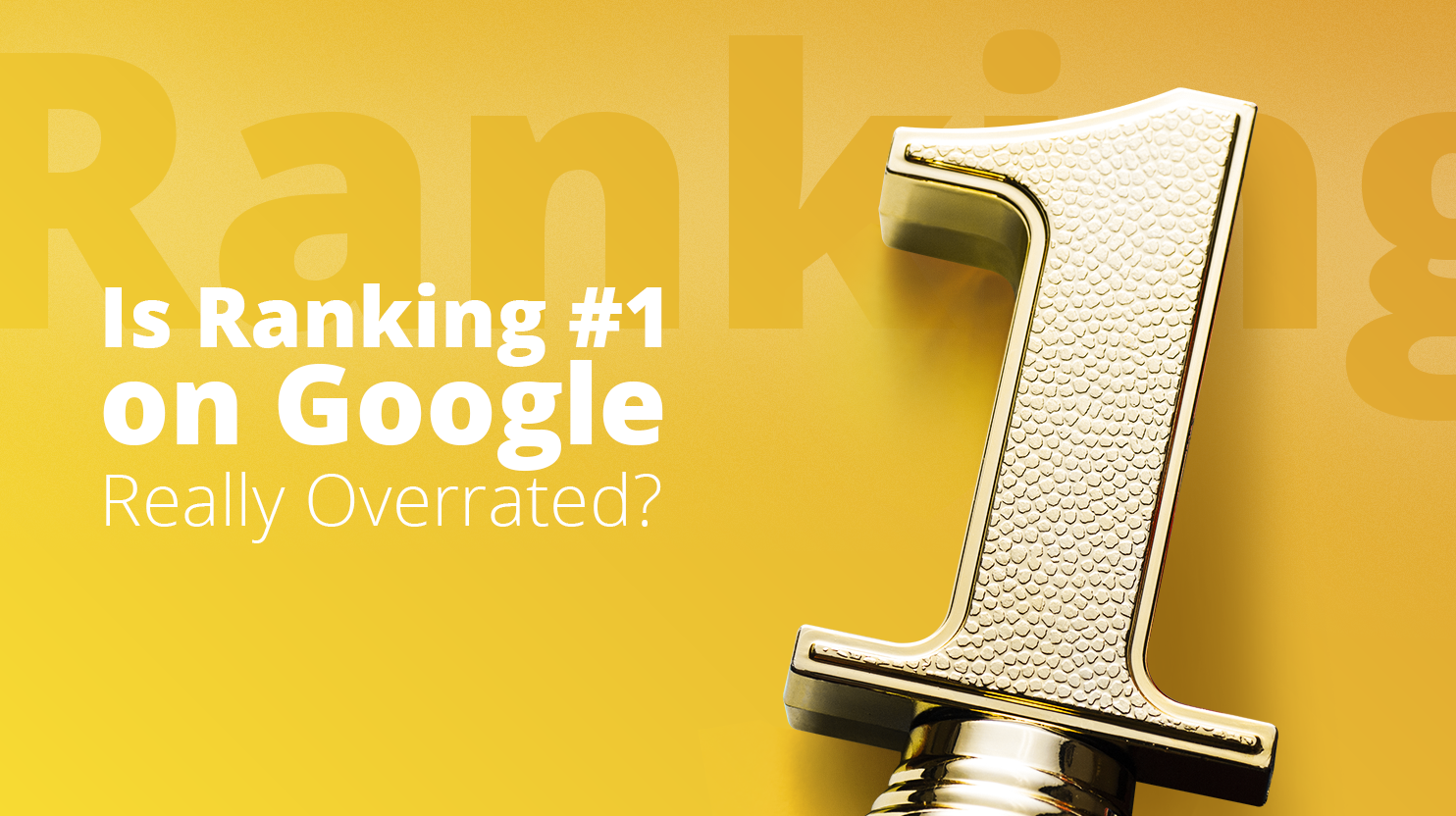 Is Ranking #1 on Google Really Overrated?
