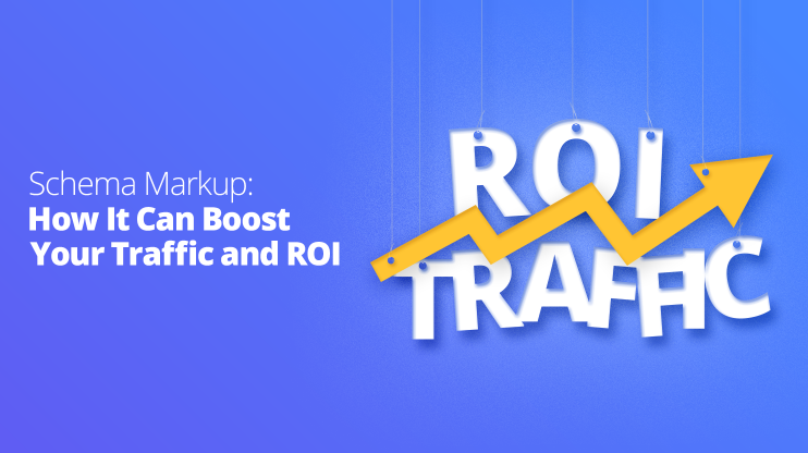 Schema Markup: How It Can Boost Your Traffic and ROI